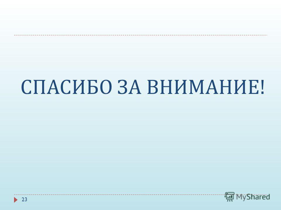 СПАСИБО ЗА ВНИМАНИЕ ! 23