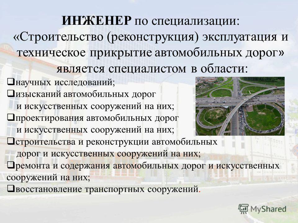 ИНЖЕНЕР по специализации: «Строительство (реконструкция) эксплуатация и техническое прикрытие автомобильных дорог » является специалистом в области: научных исследований; изысканий автомобильных дорог и искусственных сооружений на них; проектирования
