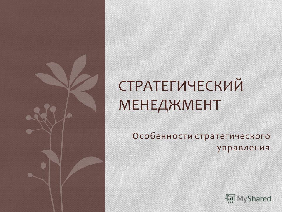 Особенности стратегического управления СТРАТЕГИЧЕСКИЙ МЕНЕДЖМЕНТ