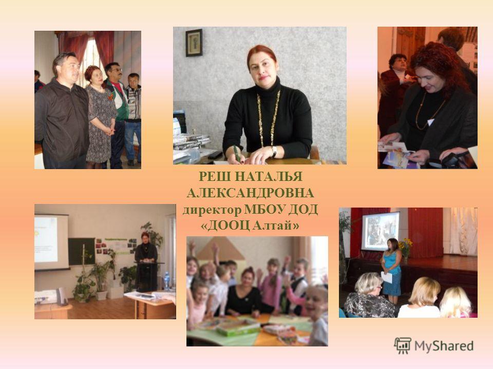 РЕШ НАТАЛЬЯ АЛЕКСАНДРОВНА директор МБОУ ДОД «ДООЦ Алтай »