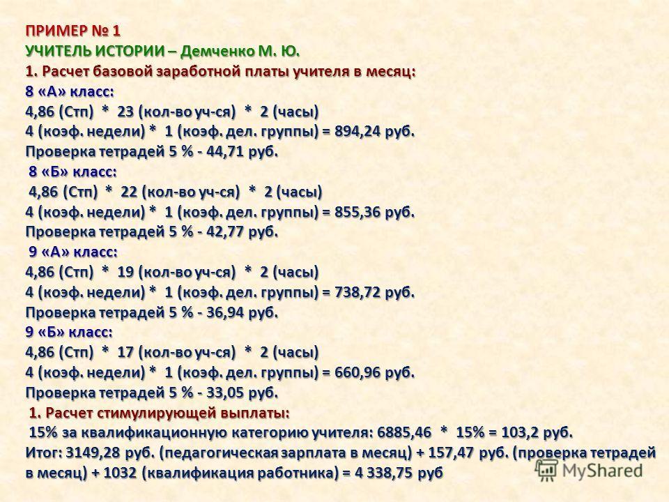 ПРИМЕР 1 УЧИТЕЛЬ ИСТОРИИ – Демченко М. Ю. 1. Расчет базовой заработной платы учителя в месяц: 8 «А» класс: 4,86 (Стп) * 23 (кол-во уч-ся) * 2 (часы) 4 (коэф. недели) * 1 (коэф. дел. группы) = 894,24 руб. Проверка тетрадей 5 % - 44,71 руб. 8 «Б» класс