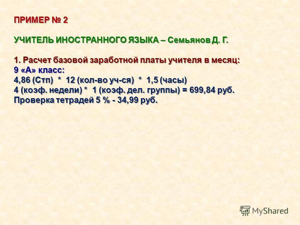 ПРИМЕР 2 УЧИТЕЛЬ ИНОСТРАННОГО ЯЗЫКА – Семьянов Д. Г. 1. Расчет базовой заработной платы учителя в месяц: 9 «А» класс: 4,86 (Стп) * 12 (кол-во уч-ся) * 1,5 (часы) 4 (коэф. недели) * 1 (коэф. дел. группы) = 699,84 руб. Проверка тетрадей 5 % - 34,99 руб