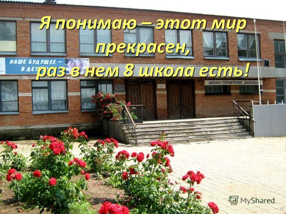 15 Я понимаю – этот мир прекрасен, раз в нем 8 школа есть!