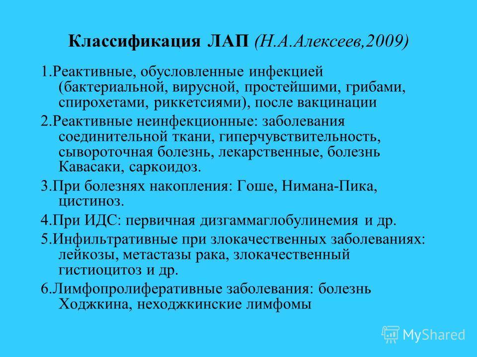 Классификация ЛАП (Н.А.Алексеев,2009) 1.Реактивные, обусловленные инфекцией (бактериальной, вирусной, простейшими, грибами, спирохетами, риккетсиями), после вакцинации 2. Реактивные неинфекционные: заболевания соединительной ткани, гиперчувствительно