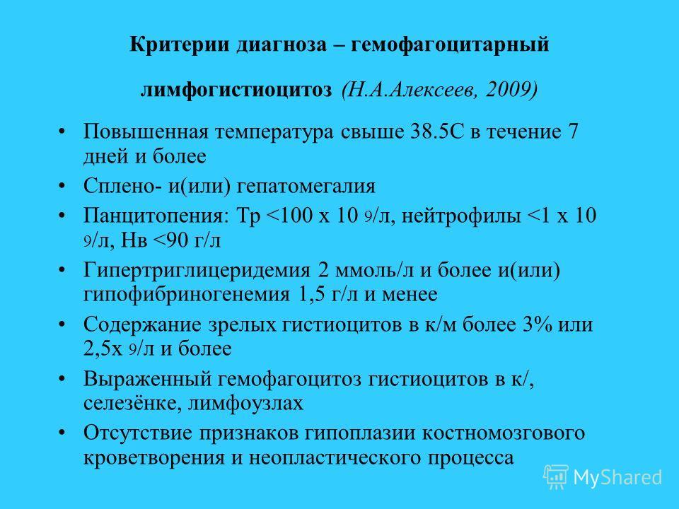 Критерии диагноза – гемофагоцитарный лимфогистиоцитоз (Н.А.Алексеев, 2009) Повышенная температура свыше 38.5С в течение 7 дней и более Сплено- и(или) гепатомегалия Панцитопения: Тр