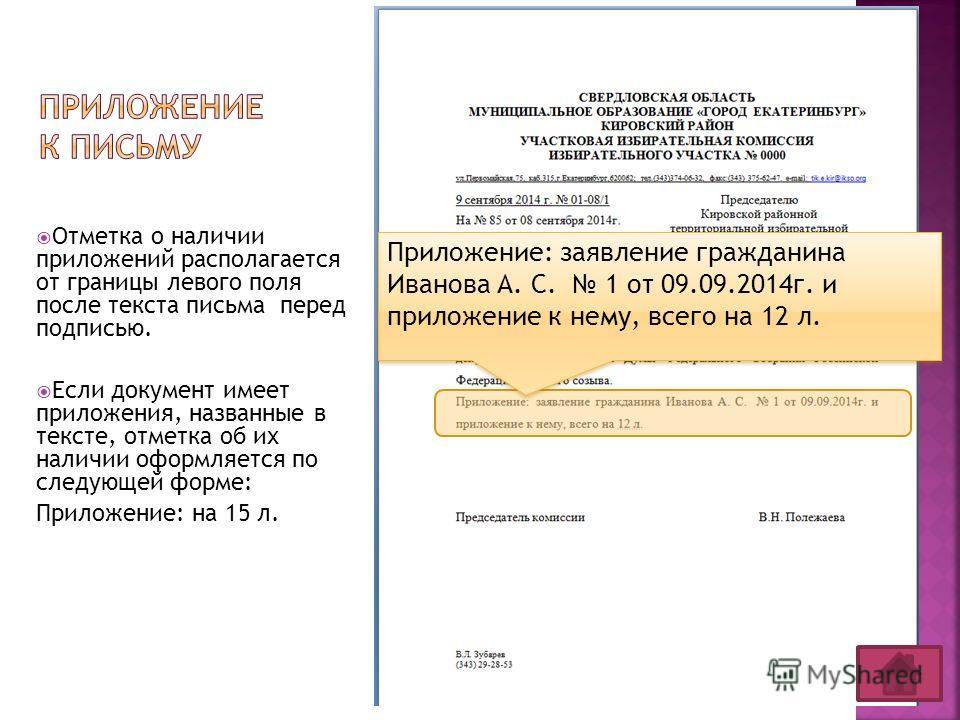Отметка о наличии приложений располагается от границы левого поля после текста письма перед подписью. Если документ имеет приложения, названные в тексте, отметка об их наличии оформляется по следующей форме: Приложение: на 15 л. Приложение: заявление