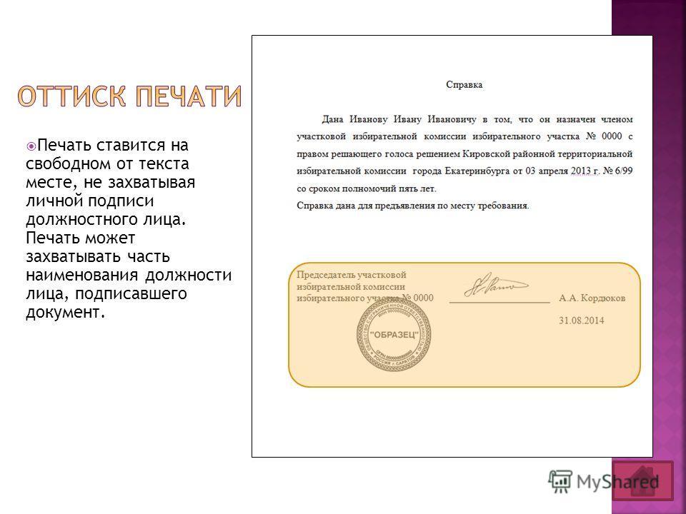 Печать ставится на свободном от текста месте, не захватывая личной подписи должностного лица. Печать может захватывать часть наименования должности лица, подписавшего документ.
