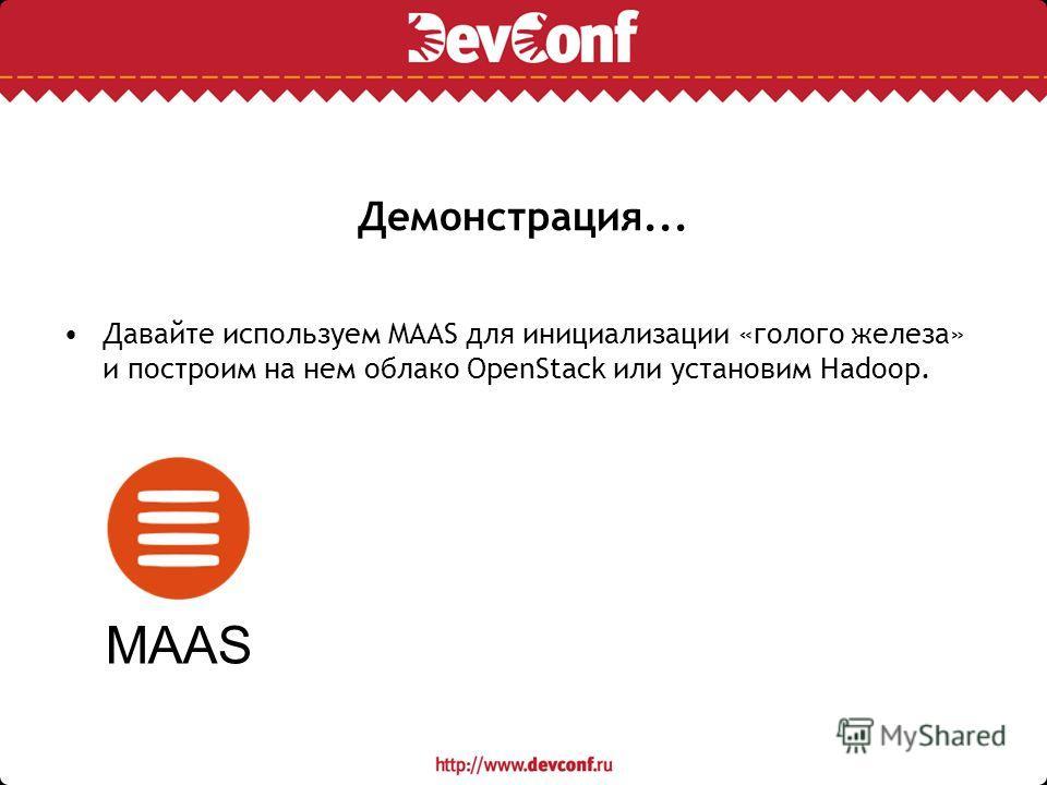 Демонстрация... Давайте используем MAAS для инициализации «голого железа» и построим на нем облако OpenStack или установим Hadoop. MAAS