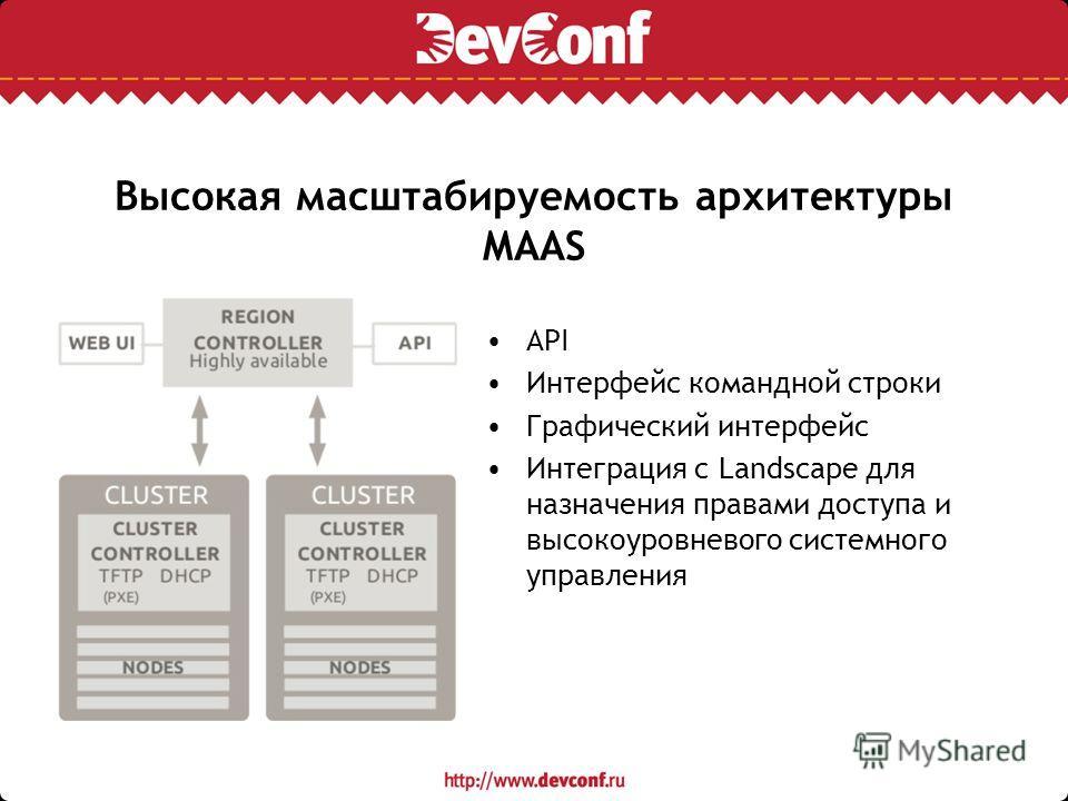 Высокая масштабируемость архитектуры MAAS API Интерфейс командной строки Графический интерфейс Интеграция с Landscape для назначения правами доступа и высокоуровневого системного управления