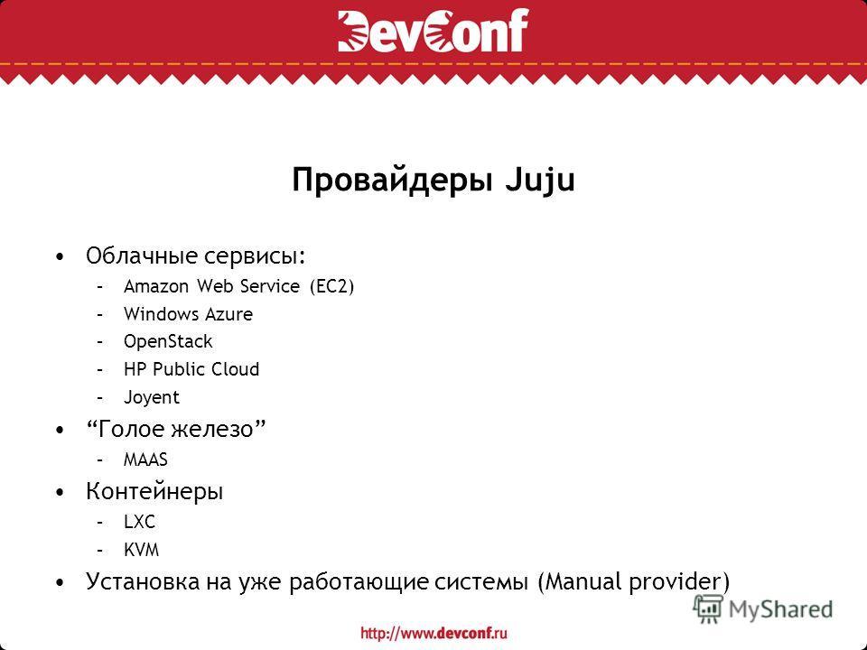 Провайдеры Juju Облачные сервисы: –Amazon Web Service (EC2) –Windows Azure –OpenStack –HP Public Cloud –Joyent Голое железо –MAAS Контейнеры –LXC –KVM Установка на уже работающие системы (Manual provider)