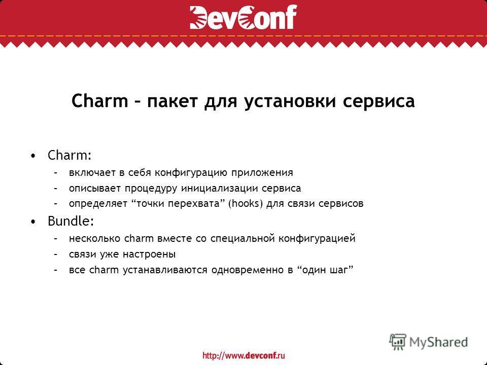 Charm – пакет для установки сервиса Charm: –включает в себя конфигурацию приложения –описывает процедуру инициализации сервиса –определяет точки перехвата (hooks) для связи сервисов Bundle: –несколько charm вместе со специальной конфигурацией –связи