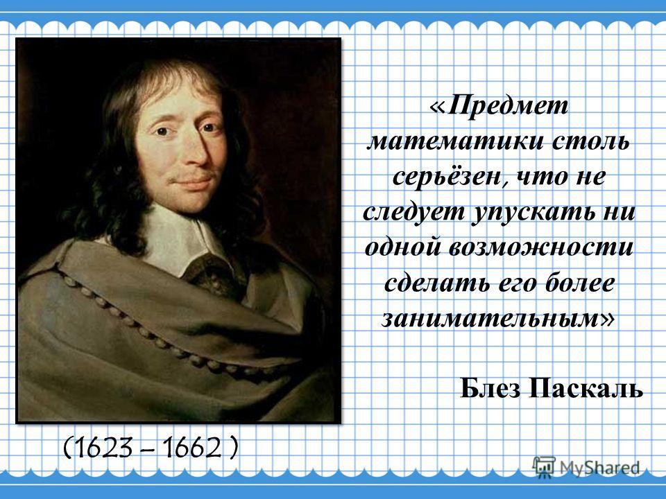 «Предмет математики столь серьёзен, что не следует упускать ни одной возможности сделать его более занимательным» Блез Паскаль (1623 – 1662 )