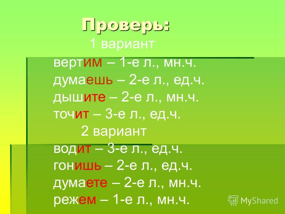 Проверь: Проверь: 1 вариант верт им – 1-е л., мн.ч. думаешь – 2-е л., ед.ч. дышите – 2-е л., мн.ч. точит – 3-е л., ед.ч. 2 вариант водит – 3-е л., ед.ч. гонишь – 2-е л., ед.ч. думаете – 2-е л., мн.ч. режем – 1-е л., мн.ч.