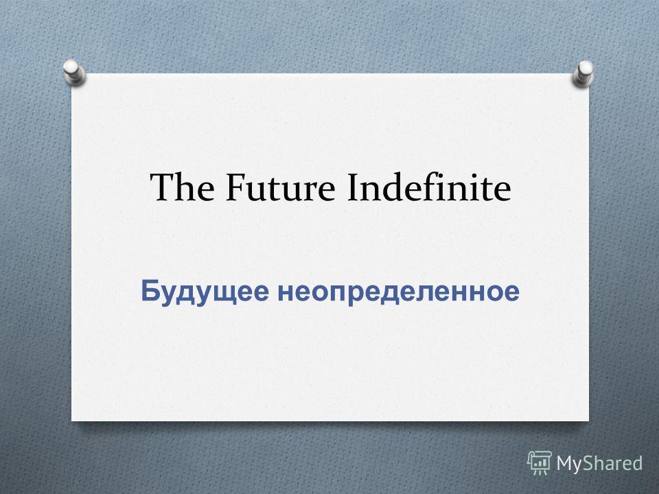 The Future Indefinite Будущее неопределенное