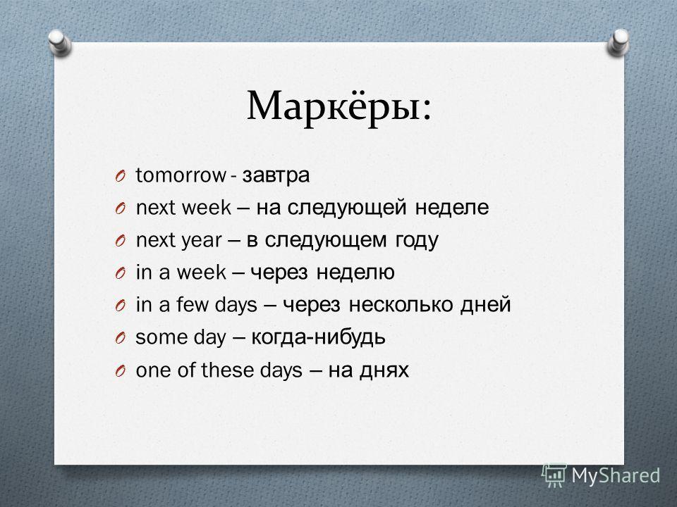 Маркёры: O tomorrow - завтра O next week – на следующей неделе O next year – в следующем году O in a week – через неделю O in a few days – через несколько дней O some day – когда - нибудь O one of these days – на днях