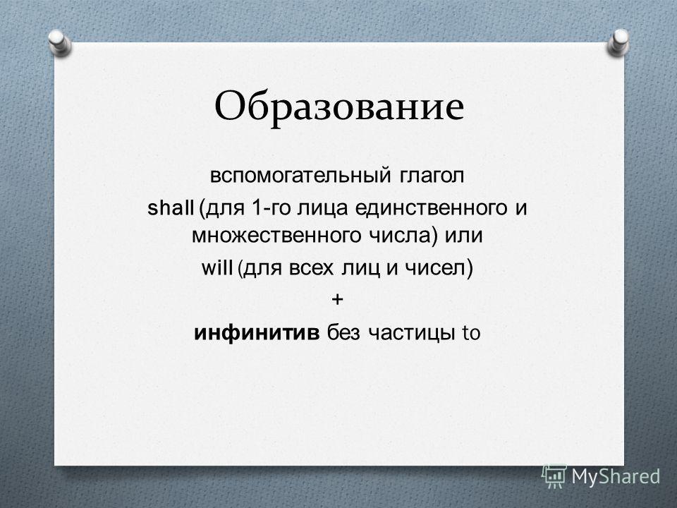 Образование вспомогательный глагол shall ( для 1- го лица единственного и множественного числа ) или will ( для всех лиц и чисел ) + инфинитив без частицы to