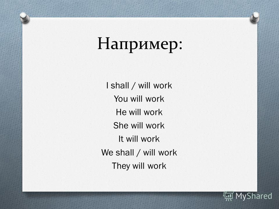 Например: I shall / will work You will work He will work She will work It will work We shall / will work They will work