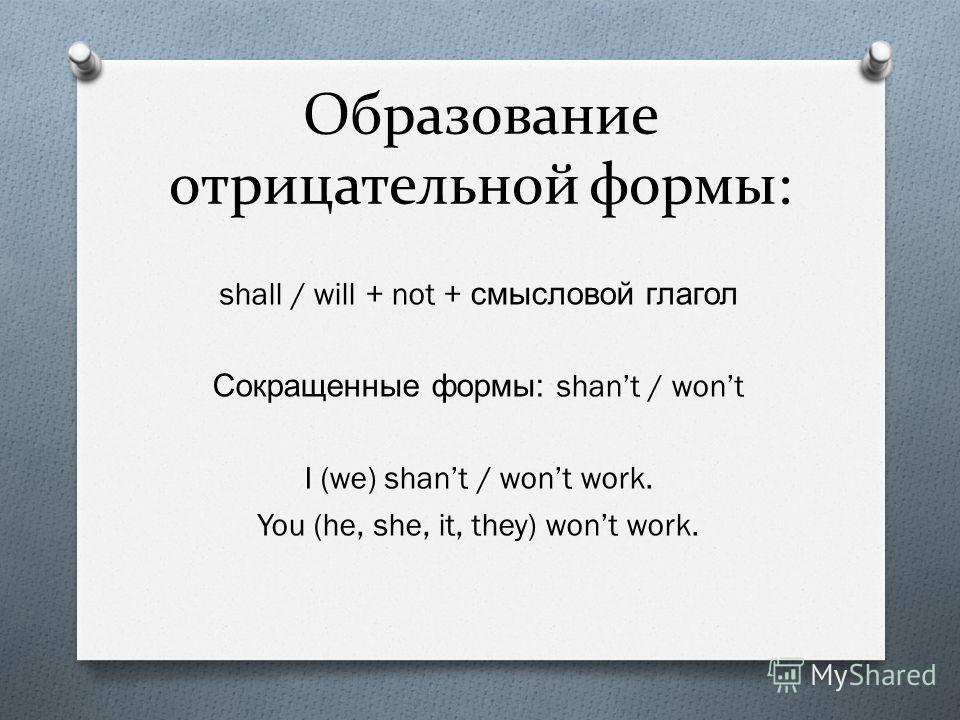 Образование отрицательной формы: shall / will + not + смысловой глагол Сокращенные формы : shant / wont I (we) shant / wont work. You (he, she, it, they) wont work.