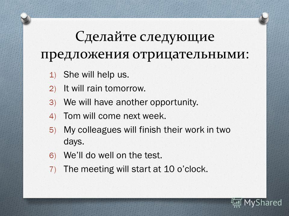 Сделайте следующие предложения отрицательными: 1) She will help us. 2) It will rain tomorrow. 3) We will have another opportunity. 4) Tom will come next week. 5) My colleagues will finish their work in two days. 6) Well do well on the test. 7) The me