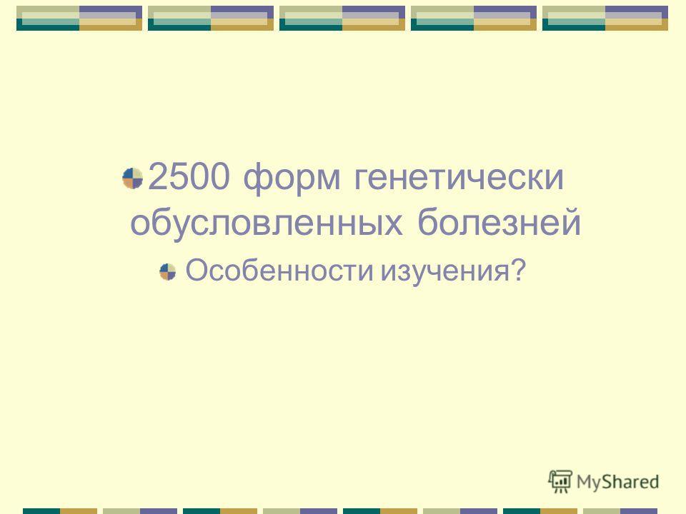 2500 форм генетически обусловленных болезней Особенности изучения?