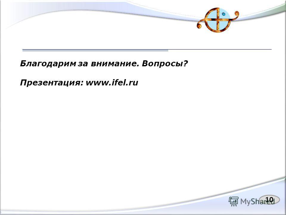 10 Благодарим за внимание. Вопросы? Презентация: www.ifel.ru