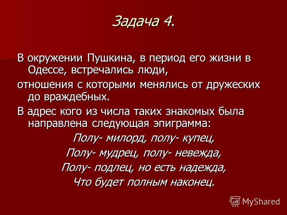 Задача 4. В окружении Пушкина, в период его жизни в Одессе, встречались люди, отношения с которыми менялись от дружеских до враждебных. В адрес кого из числа таких знакомых была направлена следующая эпиграмма: Полу- милорд, полу- купец, Полу- мудрец,