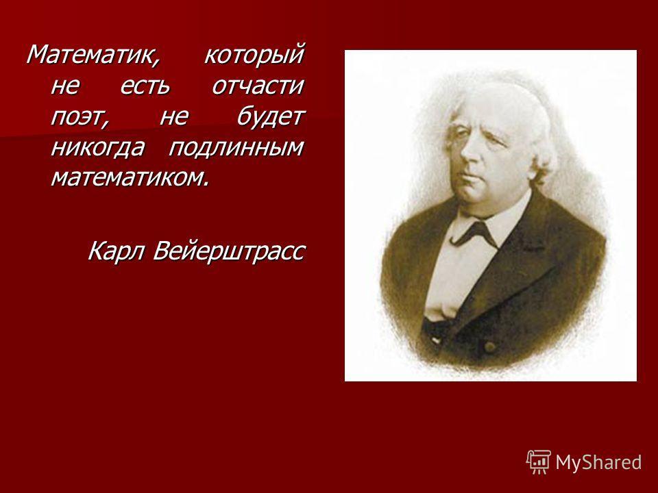 Математик, который не есть отчасти поэт, не будет никогда подлинным математиком. Карл Вейерштрасс