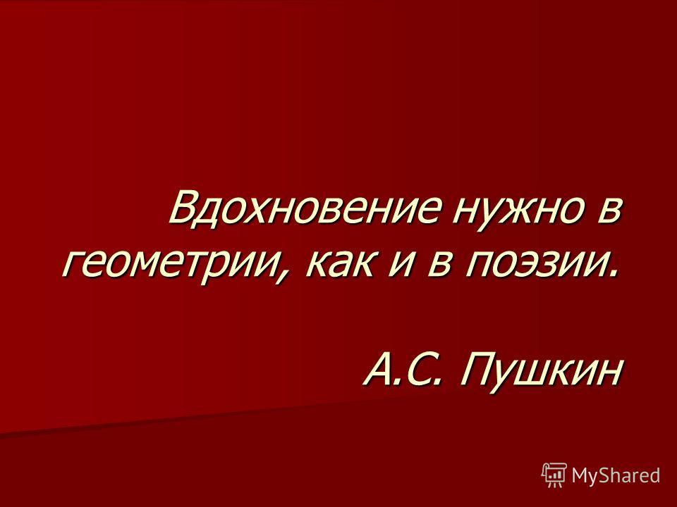 Вдохновение нужно в геометрии, как и в поэзии. А.С. Пушкин