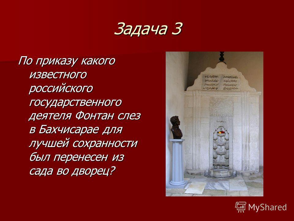 Задача З По приказу какого известного российского государственного деятеля Фонтан слез в Бахчисарае для лучшей сохранности был перенесен из сада во дворец?