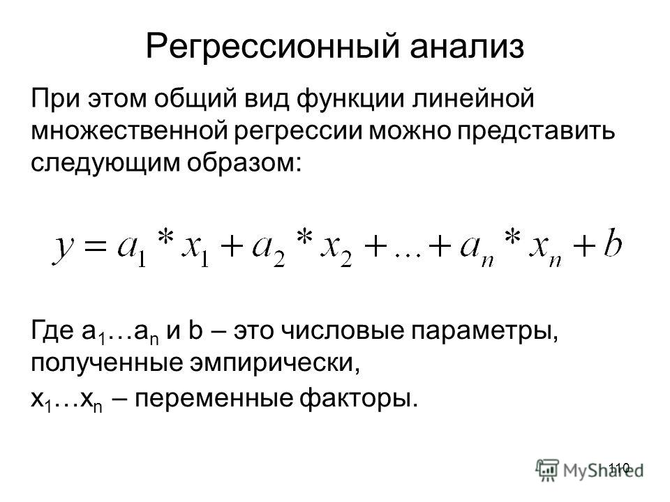 110 Регрессионный анализ При этом общий вид функции линейной множественной регрессии можно представить следующим образом: Где a 1 …a n и b – это числовые параметры, полученные эмпирически, х 1 …х n – переменные факторы.