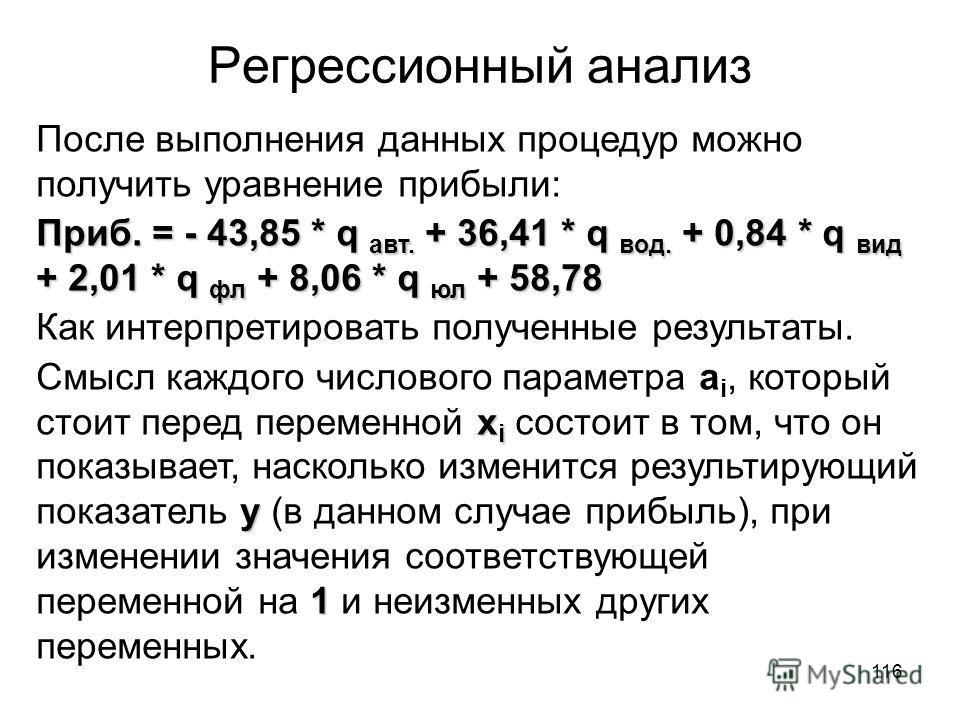 116 Регрессионный анализ После выполнения данных процедур можно получить уравнение прибыли: Приб. = - 43,85 * q авт. + 36,41 * q вод. + 0,84 * q вид + 2,01 * q фл + 8,06 * q юл + 58,78 Как интерпретировать полученные результаты. х i y 1 Смысл каждого