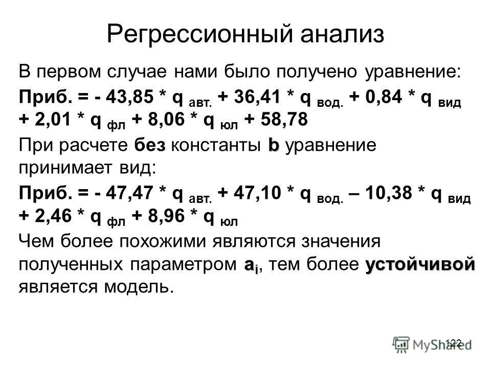 122 Регрессионный анализ В первом случае нами было получено уравнение: Приб. = - 43,85 * q авт. + 36,41 * q вод. + 0,84 * q вид + 2,01 * q фл + 8,06 * q юл + 58,78 b При расчете без константы b уравнение принимает вид: Приб. = - 47,47 * q авт. + 47,1