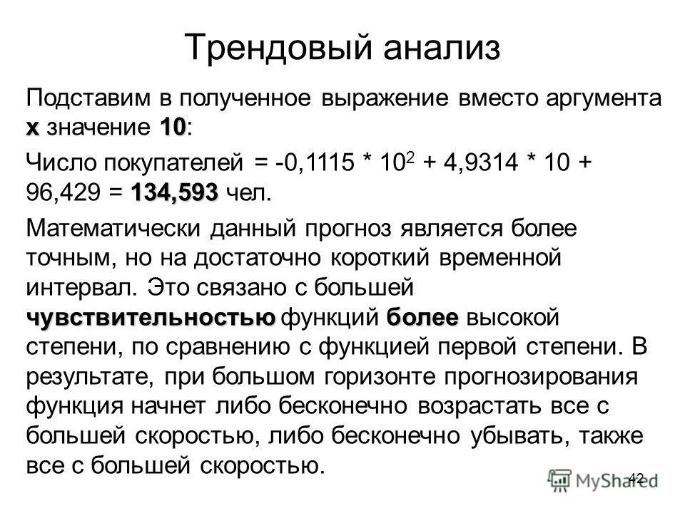 42 Трендовый анализ х 10 Подставим в полученное выражение вместо аргумента х значение 10: 134,593 Число покупателей = -0,1115 * 10 2 + 4,9314 * 10 + 96,429 = 134,593 чел. чувствительностьюболее Математически данный прогноз является более точным, но н