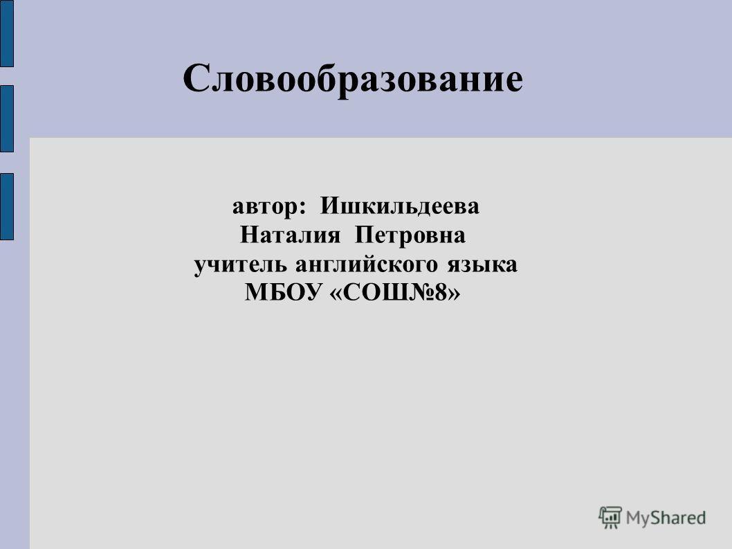 Словообразование автор: Ишкильдеева Наталия Петровна учитель английского языка МБОУ «СОШ8»