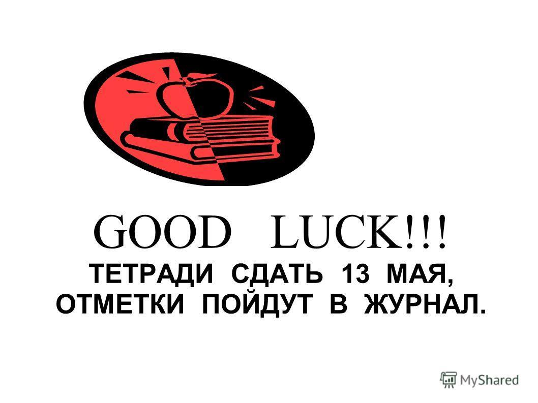 ТЕТРАДИ СДАТЬ 13 МАЯ, ОТМЕТКИ ПОЙДУТ В ЖУРНАЛ. GOOD LUCK!!!
