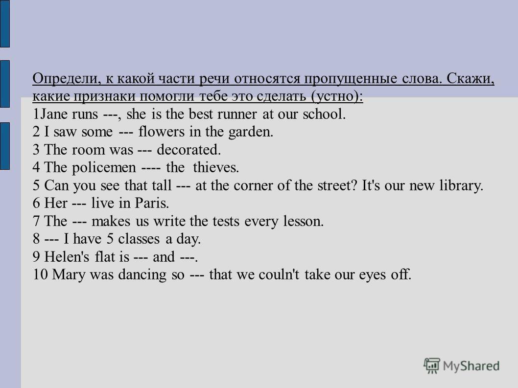 Определи, к какой части речи относятся пропущенные слова. Скажи, какие признаки помогли тебе это сделать (устно): 1Jane runs ---, she is the best runner at our school. 2 I saw some --- flowers in the garden. 3 The room was --- decorated. 4 The police