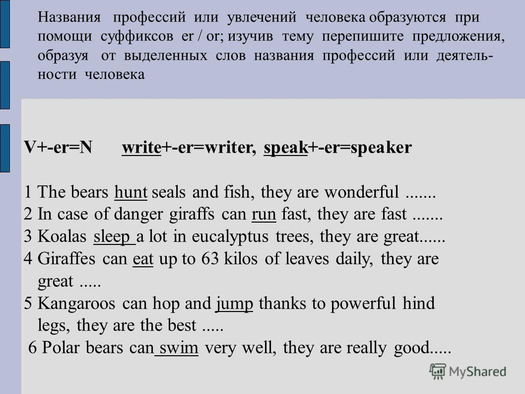 V+-er=N write+-er=writer, speak+-er=speaker 1 The bears hunt seals and fish, they are wonderful....... 2 In case of danger giraffs can run fast, they are fast....... 3 Koalas sleep a lot in eucalyptus trees, they are great...... 4 Giraffes can eat up
