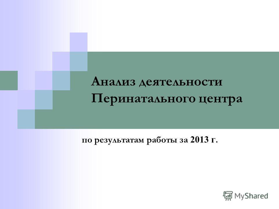 Анализ деятельности Перинатального центра по результатам работы за 2013 г.