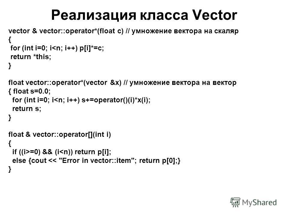 Реализация класса Vector vector & vector::operator*(float c) // умножение вектора на скаляр { for (int i=0; i