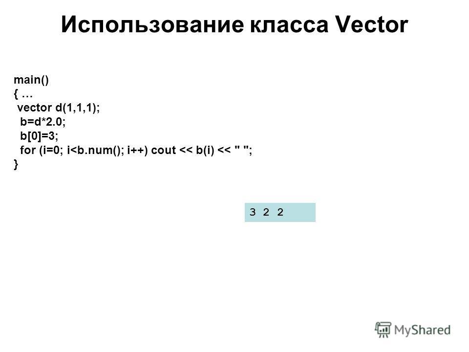 Использование класса Vector main() { … vector d(1,1,1); b=d*2.0; b[0]=3; for (i=0; i