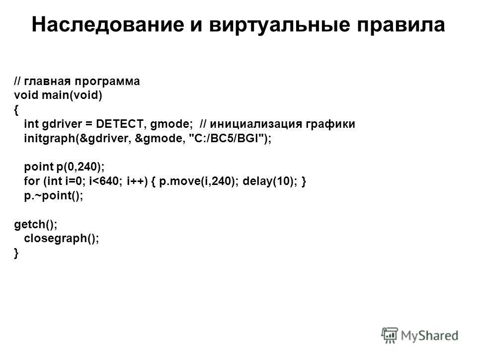 Наследование и виртуальные правила // главная программа void main(void) { int gdriver = DETECT, gmode; // инициализация графики initgraph(&gdriver, &gmode, C:/BC5/BGI); point p(0,240); for (int i=0; i