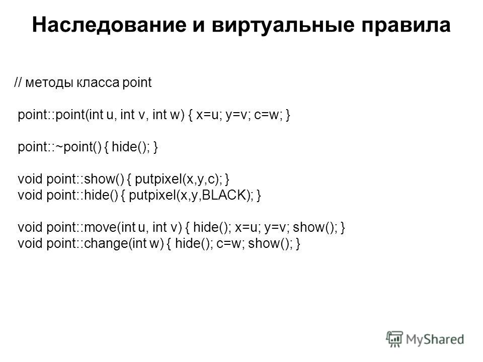Наследование и виртуальные правила // методы класса point point::point(int u, int v, int w) { x=u; y=v; c=w; } point::~point() { hide(); } void point::show() { putpixel(x,y,c); } void point::hide() { putpixel(x,y,BLACK); } void point::move(int u, int