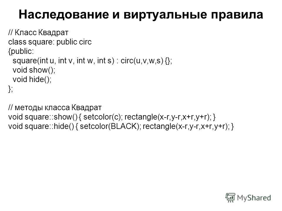 Наследование и виртуальные правила // Класс Квадрат class square: public circ {public: square(int u, int v, int w, int s) : circ(u,v,w,s) {}; void show(); void hide(); }; // методы класса Квадрат void square::show() { setcolor(c); rectangle(x-r,y-r,x
