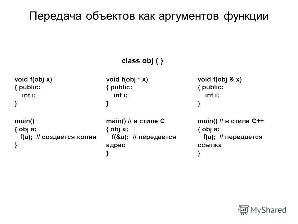 Передача объектов как аргументов функции class obj { } void f(obj x) { public: int i; } main() { obj a; f(a); // создается копия } void f(obj * x) { public: int i; } main() // в стиле С { obj a; f(&a); // передается адрес } void f(obj & x) { public: