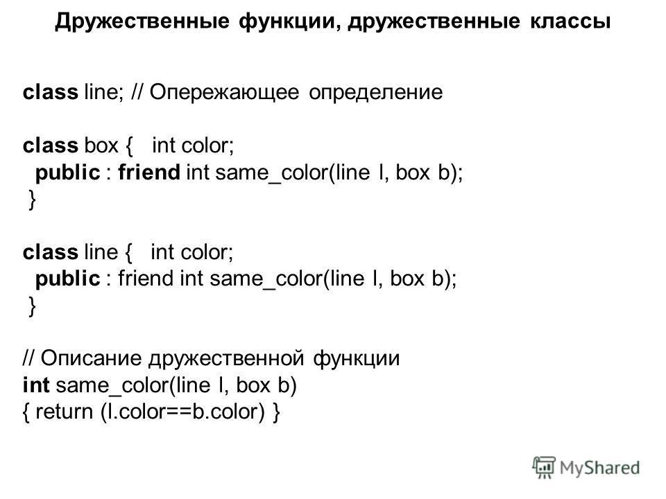 Дружественные функции, дружественные классы class line; // Опережающее определение class box { int color; public : friend int same_color(line l, box b); } class line { int color; public : friend int same_color(line l, box b); } // Описание дружествен
