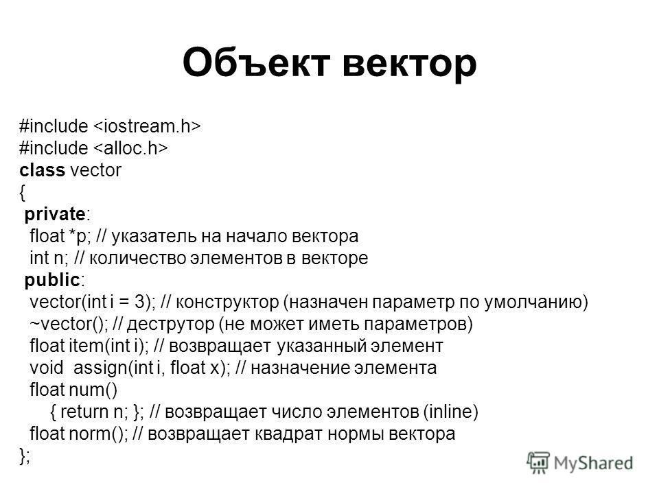 Объект вектор #include class vector { private: float *p; // указатель на начало вектора int n; // количество элементов в векторе public: vector(int i = 3); // конструктор (назначен параметр по умолчанию) ~vector(); // деструтор (не может иметь параме
