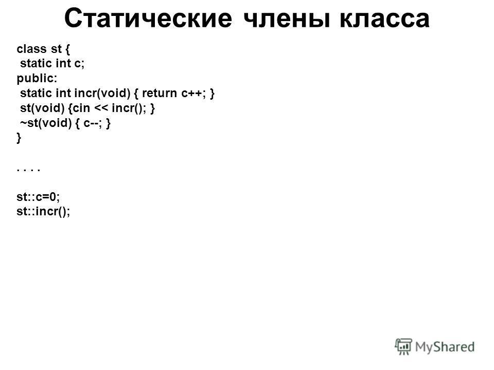Статические члены класса class st { static int c; public: static int incr(void) { return c++; } st(void) {cin