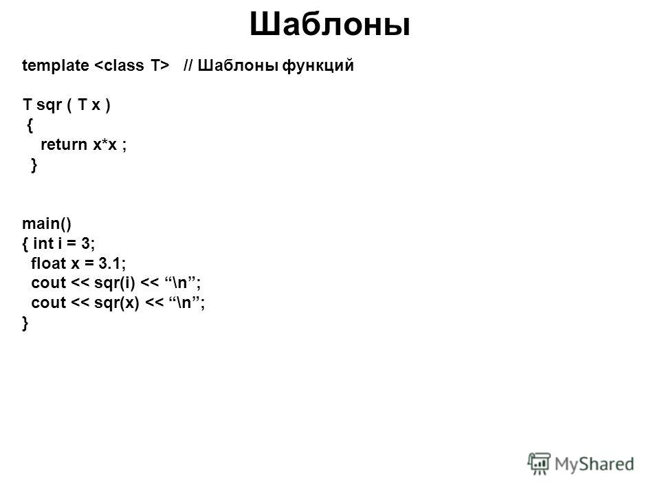 Шаблоны template // Шаблоны функций T sqr ( T x ) { return x*x ; } main() { int i = 3; float x = 3.1; cout