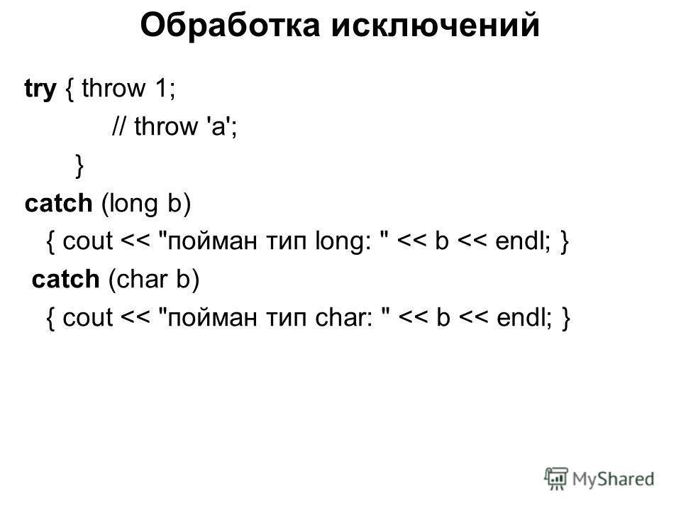 Обработка исключений try { throw 1; // throw 'a'; } catch (long b) { cout