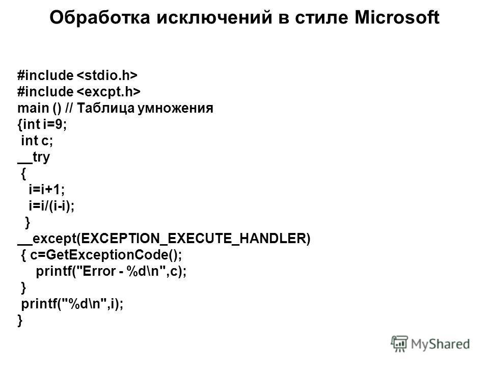 Обработка исключений в стиле Microsoft #include main () // Таблица умножения {int i=9; int c; __try { i=i+1; i=i/(i-i); } __except(EXCEPTION_EXECUTE_HANDLER) { c=GetExceptionCode(); printf(Error - %d\n,c); } printf(%d\n,i); }